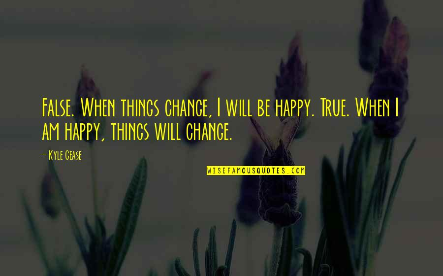 Change Life Quotes By Kyle Cease: False. When things change, I will be happy.