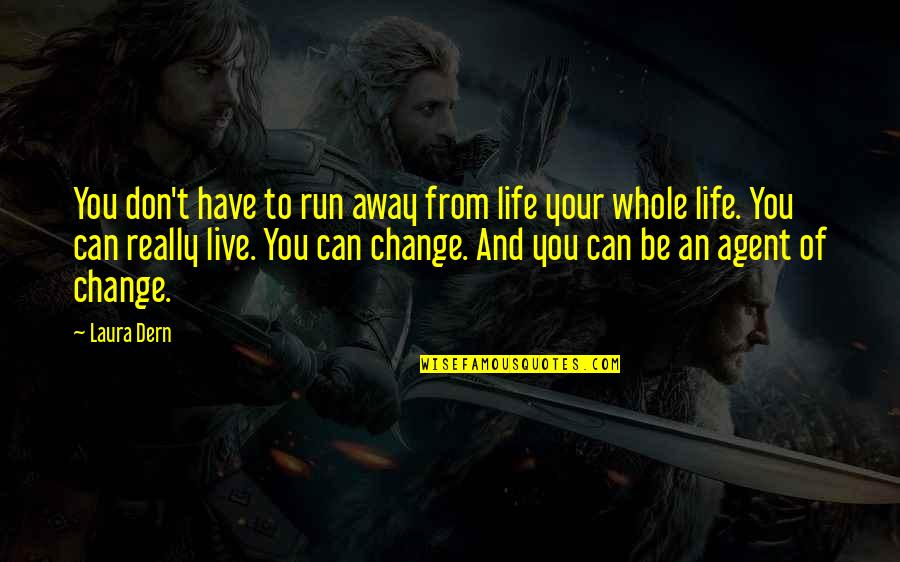 Change Life Quotes By Laura Dern: You don't have to run away from life