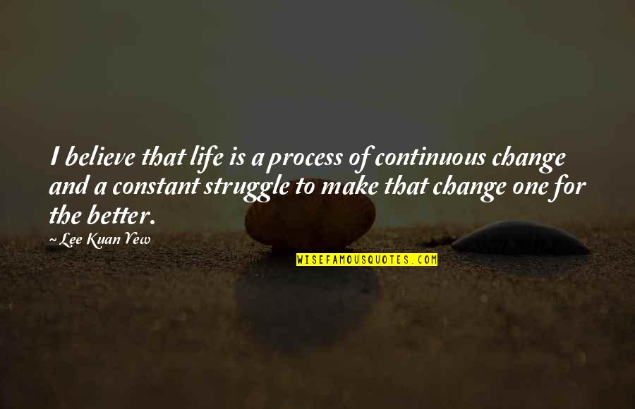 Change Life Quotes By Lee Kuan Yew: I believe that life is a process of