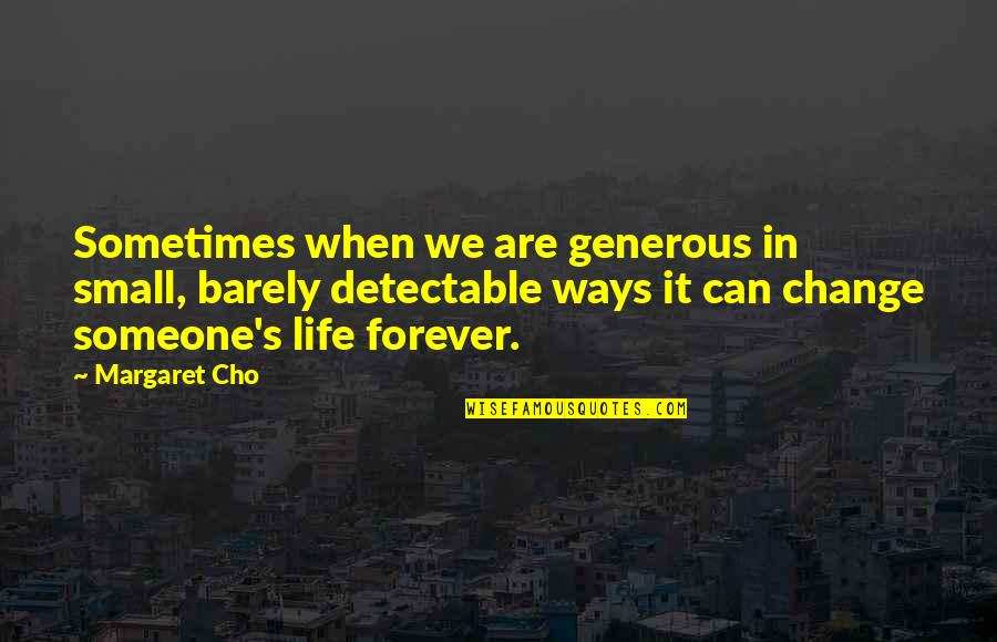 Change Life Quotes By Margaret Cho: Sometimes when we are generous in small, barely
