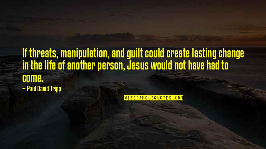 Change Life Quotes By Paul David Tripp: If threats, manipulation, and guilt could create lasting