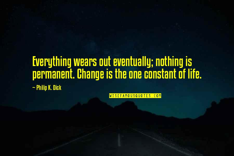 Change Life Quotes By Philip K. Dick: Everything wears out eventually; nothing is permanent. Change