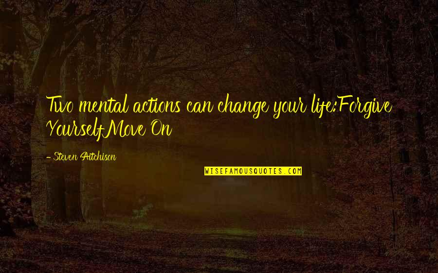 Change Life Quotes By Steven Aitchison: Two mental actions can change your life:Forgive YourselfMove
