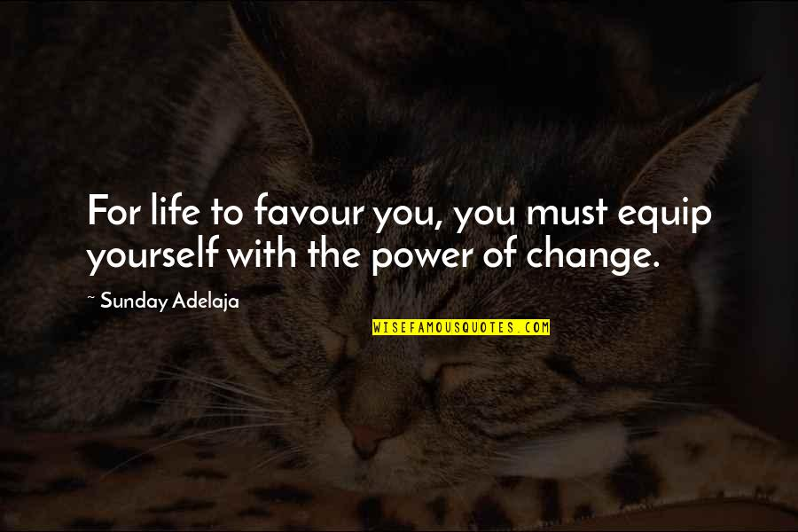 Change Life Quotes By Sunday Adelaja: For life to favour you, you must equip