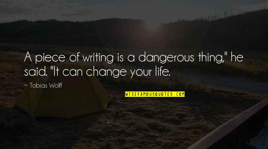 """Change Life Quotes By Tobias Wolff: A piece of writing is a dangerous thing,"""""""