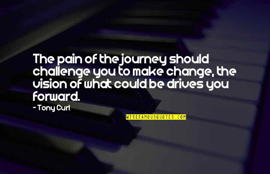 Change Life Quotes By Tony Curl: The pain of the journey should challenge you