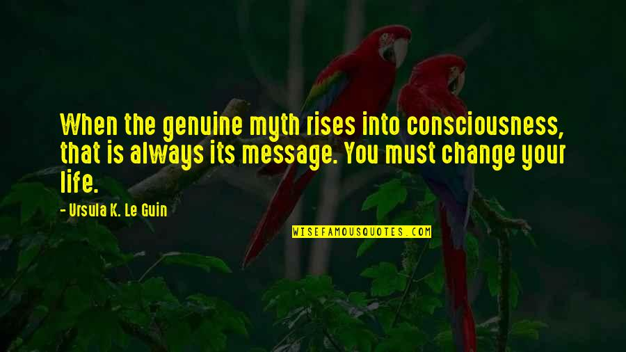 Change Life Quotes By Ursula K. Le Guin: When the genuine myth rises into consciousness, that
