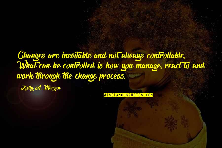 Change Management Motivational Quotes By Kelly A. Morgan: Changes are inevitable and not always controllable. What