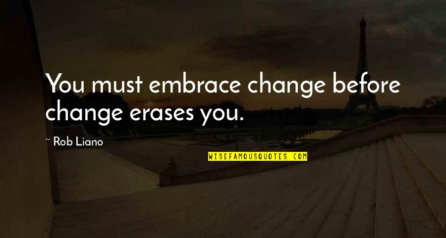 Change Management Motivational Quotes By Rob Liano: You must embrace change before change erases you.
