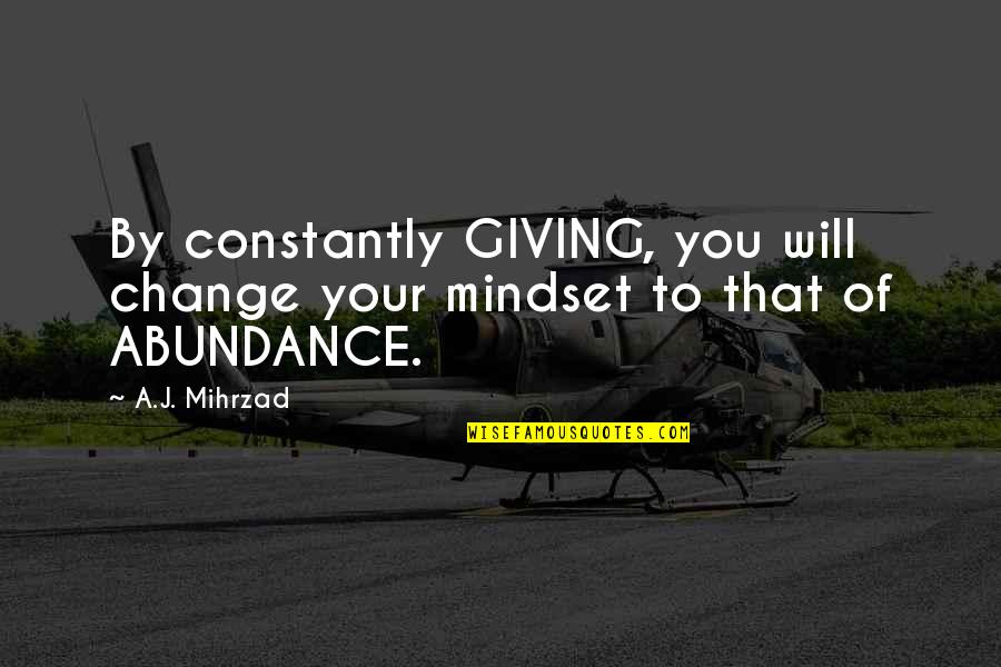 Change Mindset Quotes By A.J. Mihrzad: By constantly GIVING, you will change your mindset