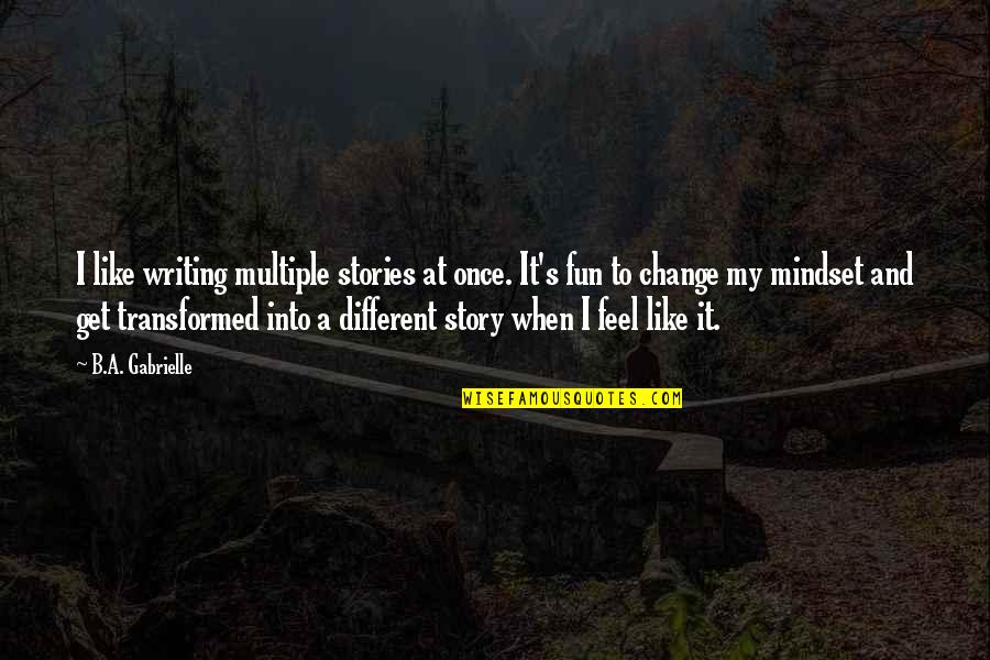 Change Mindset Quotes By B.A. Gabrielle: I like writing multiple stories at once. It's