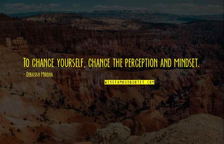 Change Mindset Quotes By Debasish Mridha: To change yourself, change the perception and mindset.