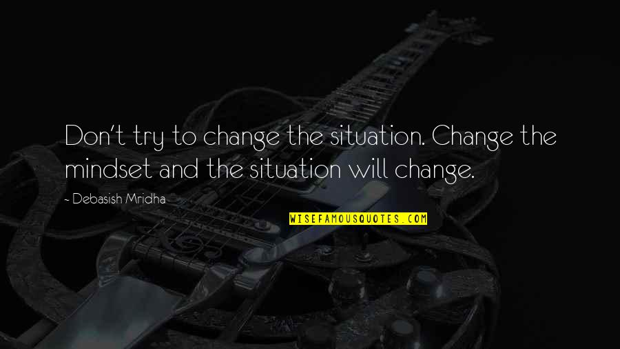 Change Mindset Quotes By Debasish Mridha: Don't try to change the situation. Change the