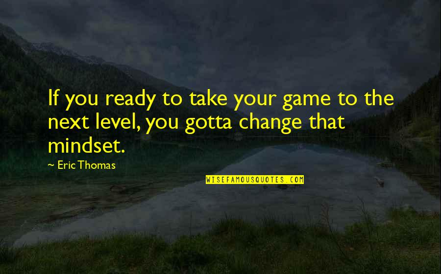 Change Mindset Quotes By Eric Thomas: If you ready to take your game to