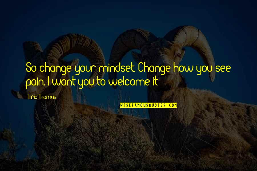 Change Mindset Quotes By Eric Thomas: So change your mindset. Change how you see