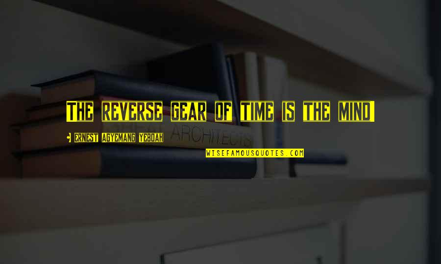 Change Mindset Quotes By Ernest Agyemang Yeboah: The reverse gear of time is the mind!