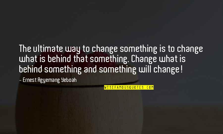 Change Mindset Quotes By Ernest Agyemang Yeboah: The ultimate way to change something is to