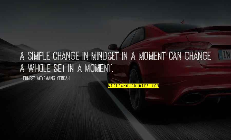 Change Mindset Quotes By Ernest Agyemang Yeboah: A simple change in mindset in a moment