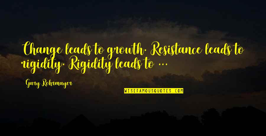Change Mindset Quotes By Gary Rohrmayer: Change leads to growth. Resistance leads to rigidity.
