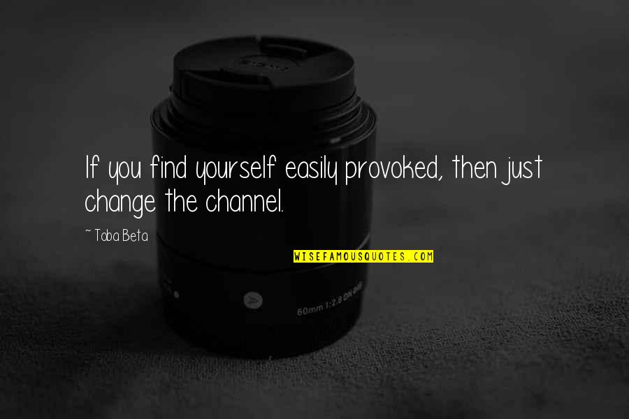 Change Mindset Quotes By Toba Beta: If you find yourself easily provoked, then just