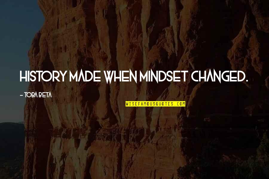 Change Mindset Quotes By Toba Beta: History made when mindset changed.