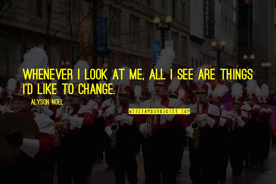 Change My Look Quotes By Alyson Noel: Whenever I look at me, all I see