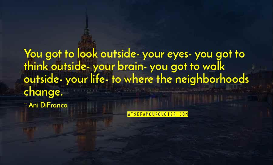 Change My Look Quotes By Ani DiFranco: You got to look outside- your eyes- you