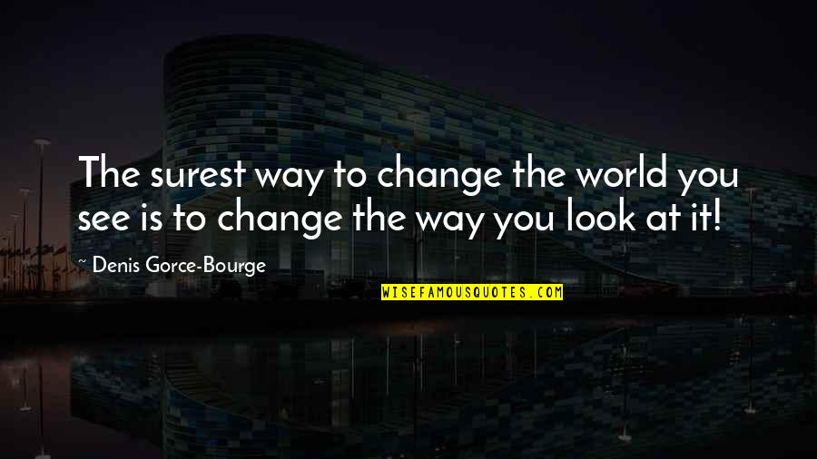 Change My Look Quotes By Denis Gorce-Bourge: The surest way to change the world you