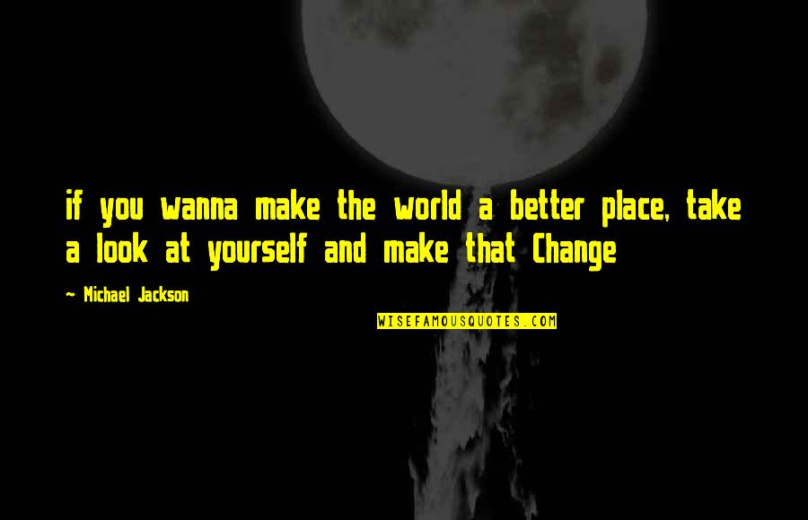 Change My Look Quotes By Michael Jackson: if you wanna make the world a better