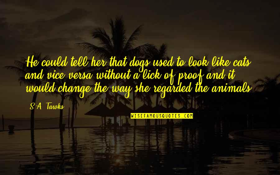 Change My Look Quotes By S.A. Tawks: He could tell her that dogs used to