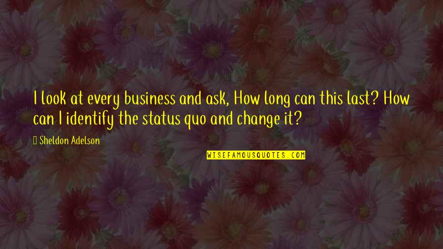 Change My Look Quotes By Sheldon Adelson: I look at every business and ask, How