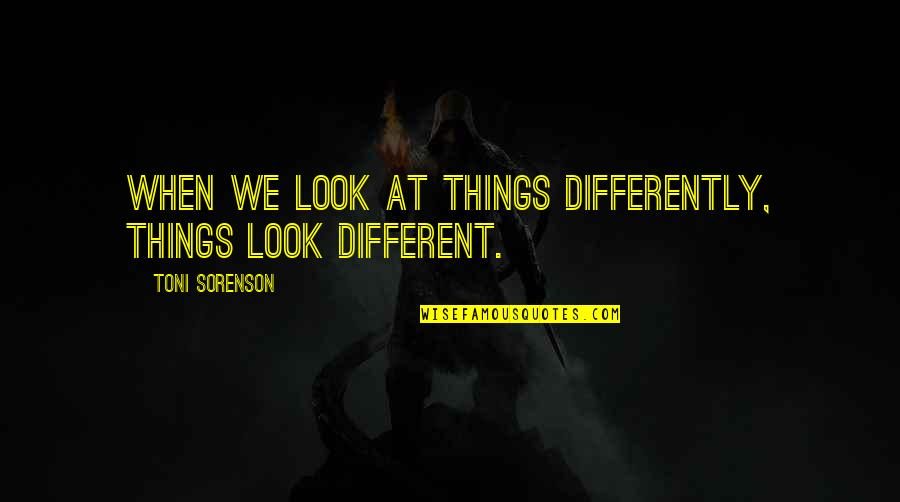 Change My Look Quotes By Toni Sorenson: When we look at things differently, things look