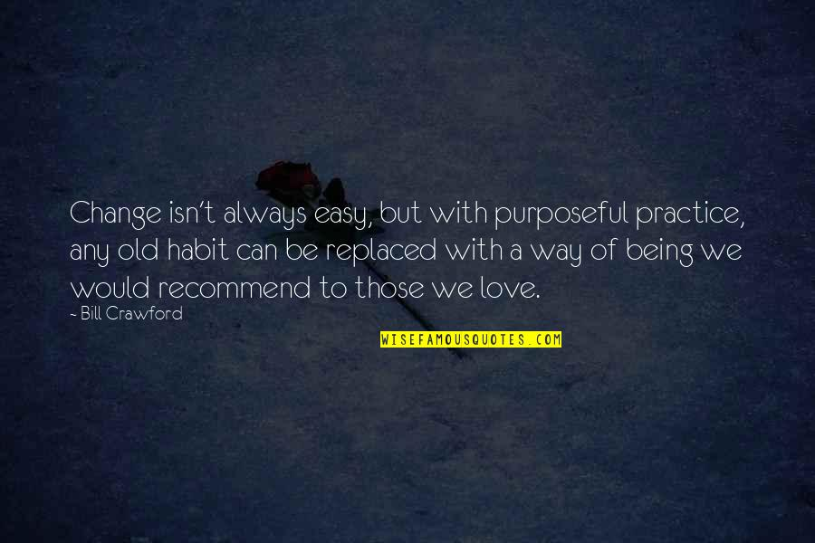 Change Of Love Quotes By Bill Crawford: Change isn't always easy, but with purposeful practice,