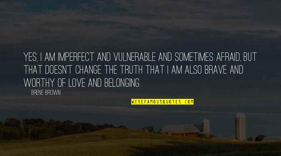 Change Of Love Quotes By Brene Brown: Yes, I am imperfect and vulnerable and sometimes