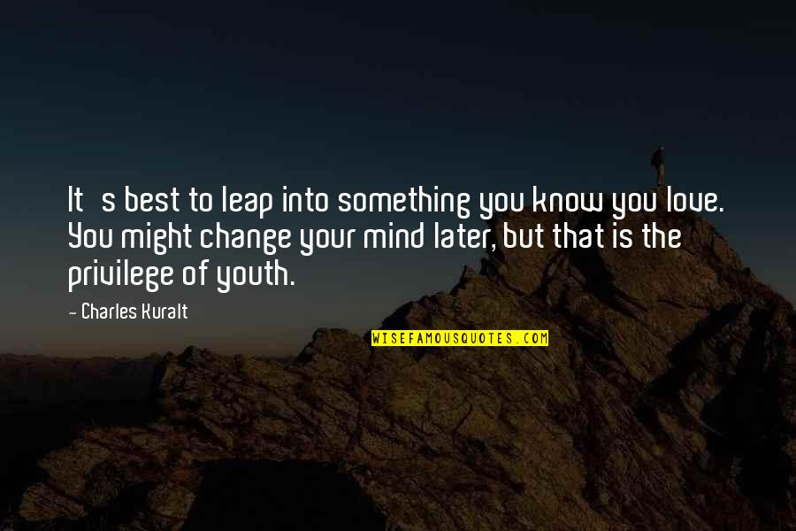 Change Of Love Quotes By Charles Kuralt: It's best to leap into something you know