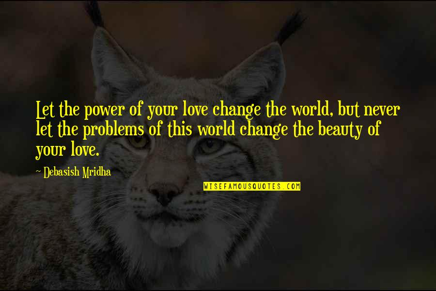 Change Of Love Quotes By Debasish Mridha: Let the power of your love change the