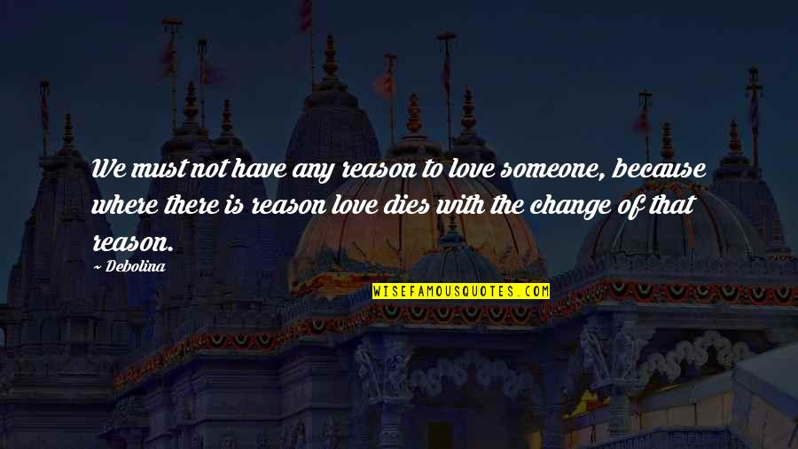 Change Of Love Quotes By Debolina: We must not have any reason to love
