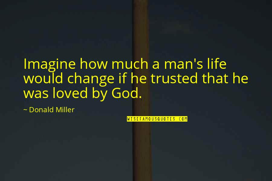 Change Of Love Quotes By Donald Miller: Imagine how much a man's life would change