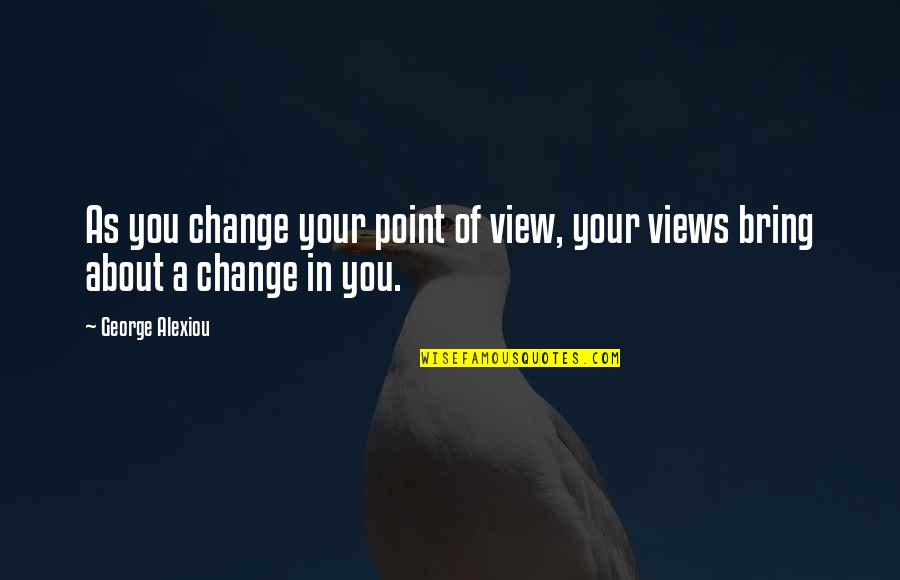 Change Of Love Quotes By George Alexiou: As you change your point of view, your
