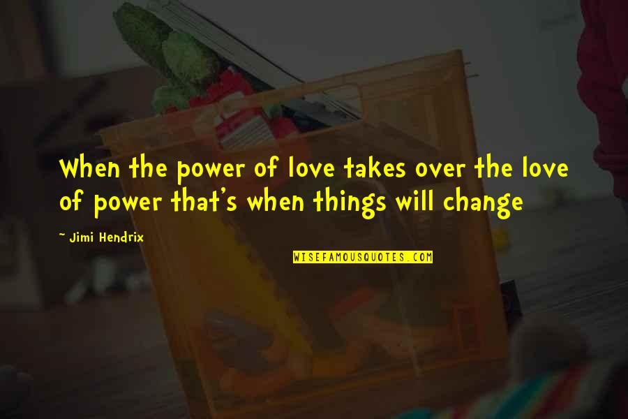 Change Of Love Quotes By Jimi Hendrix: When the power of love takes over the