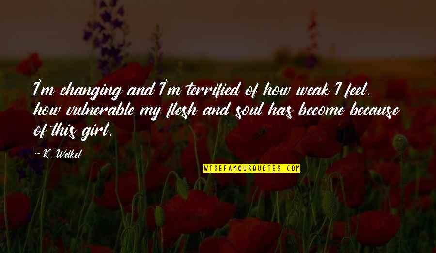 Change Of Love Quotes By K. Weikel: I'm changing and I'm terrified of how weak