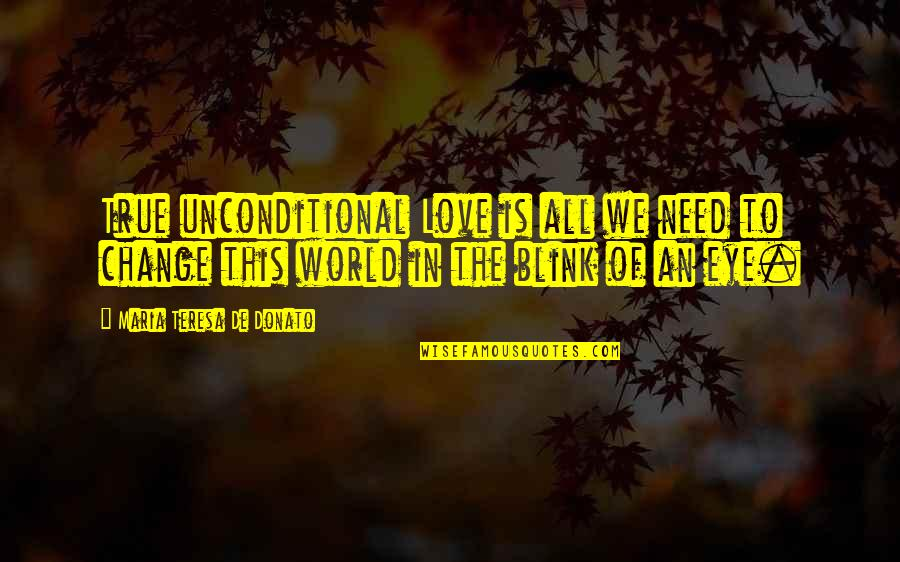 Change Of Love Quotes By Maria Teresa De Donato: True unconditional Love is all we need to