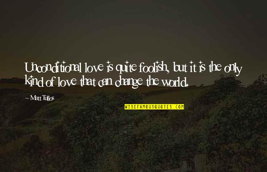 Change Of Love Quotes By Matt Tullos: Unconditional love is quite foolish, but it is