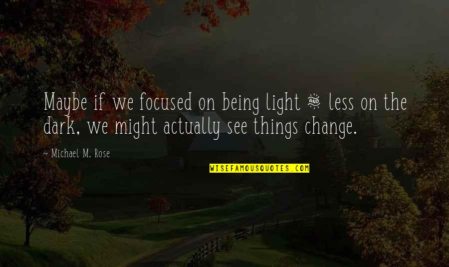Change Of Love Quotes By Michael M. Rose: Maybe if we focused on being light &