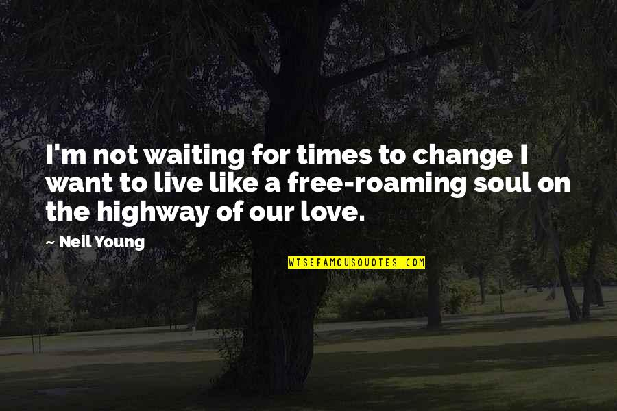 Change Of Love Quotes By Neil Young: I'm not waiting for times to change I