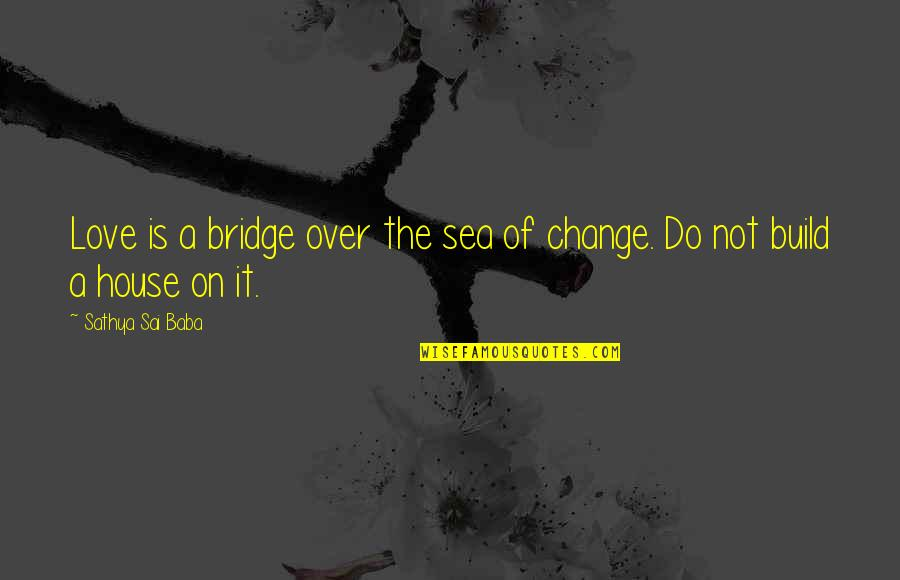 Change Of Love Quotes By Sathya Sai Baba: Love is a bridge over the sea of