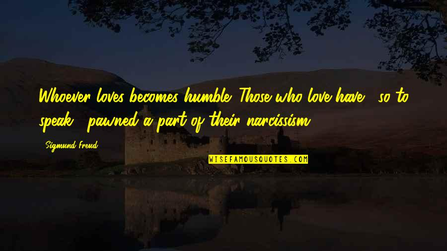 Change Of Love Quotes By Sigmund Freud: Whoever loves becomes humble. Those who love have