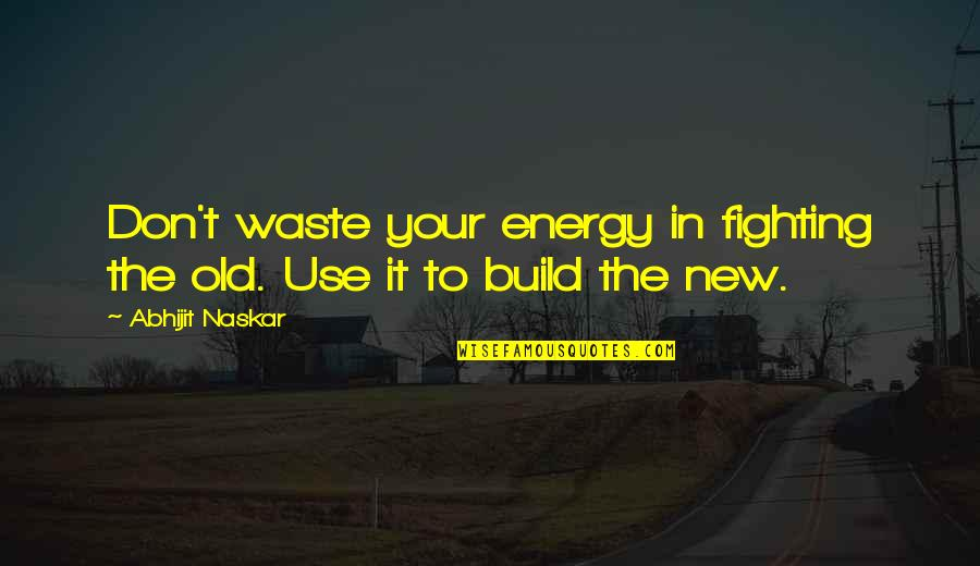 Change Philosophy Quotes By Abhijit Naskar: Don't waste your energy in fighting the old.