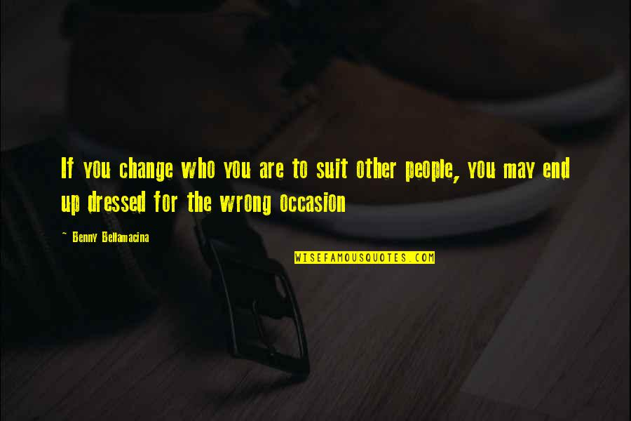 Change Philosophy Quotes By Benny Bellamacina: If you change who you are to suit