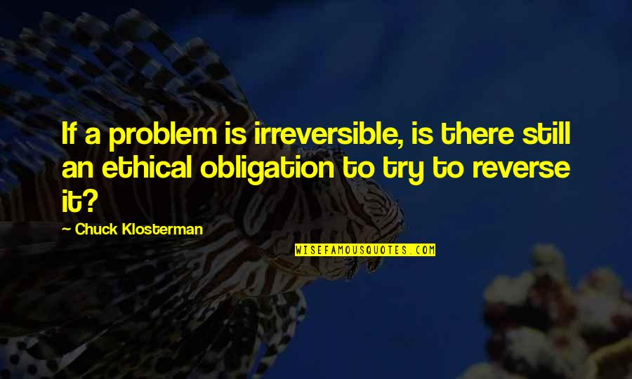 Change Philosophy Quotes By Chuck Klosterman: If a problem is irreversible, is there still